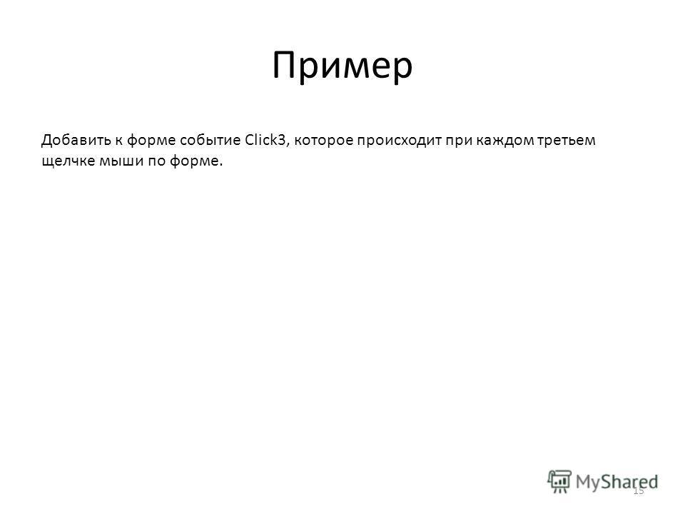 Пример 15 Добавить к форме событие Click3, которое происходит при каждом третьем щелчке мыши по форме.