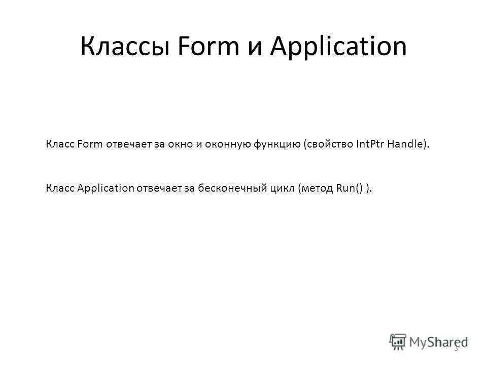 Классы Form и Application Класс Form отвечает за окно и оконную функцию (свойство IntPtr Handle). Класс Application отвечает за бесконечный цикл (метод Run() ). 3