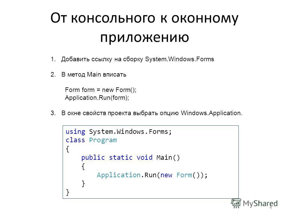 От консольного к оконному приложению 1.Добавить ссылку на сборку System.Windows.Forms 2.В метод Main вписать Form form = new Form(); Application.Run(form); 3.В окне свойств проекта выбрать опцию Windows.Application. using System.Windows.Forms; class