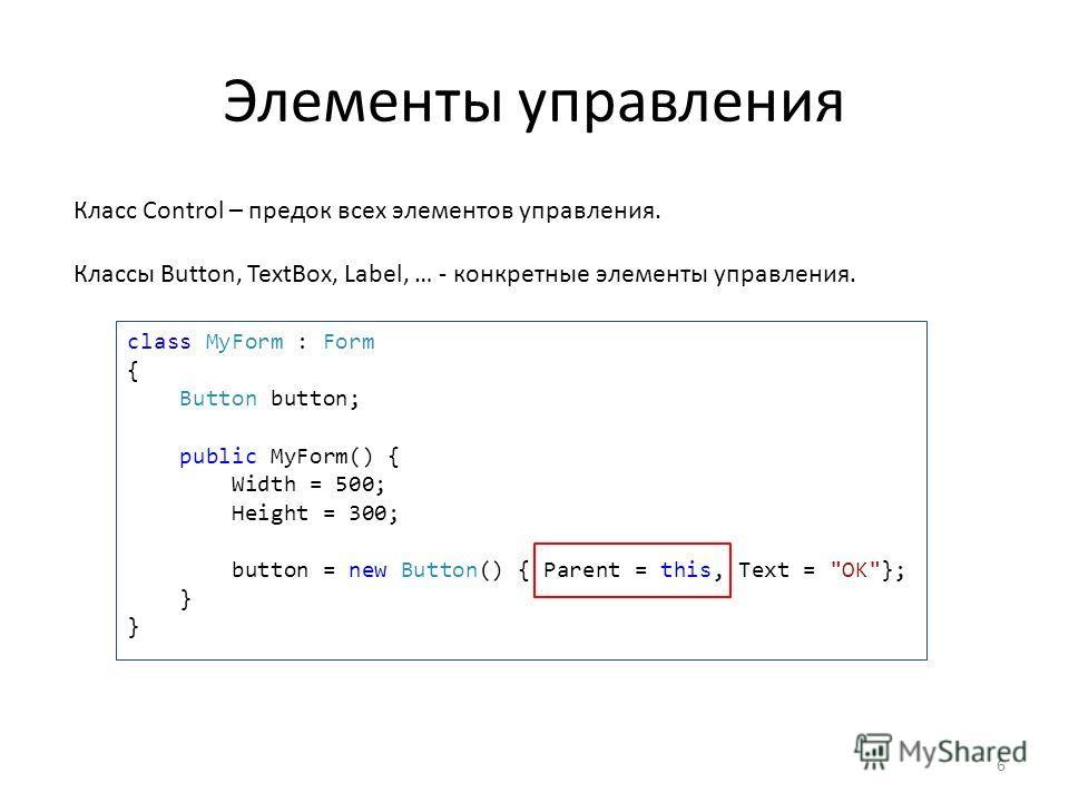 Элементы управления Класс Control – предок всех элементов управления. Классы Button, TextBox, Label, … - конкретные элементы управления. class MyForm : Form { Button button; public MyForm() { Width = 500; Height = 300; button = new Button() { Parent