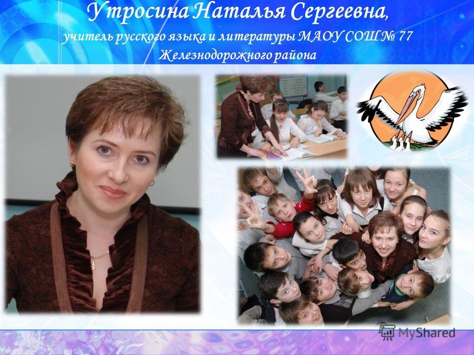 Утросина Наталья Сергеевна, учитель русского языка и литературы МАОУ СОШ 77 Железнодорожного района