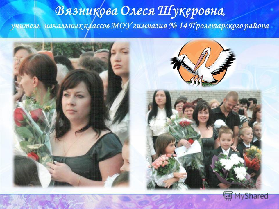 Вязникова Олеся Шукеровна, учитель начальных классов МОУ гимназия 14 Пролетарского района