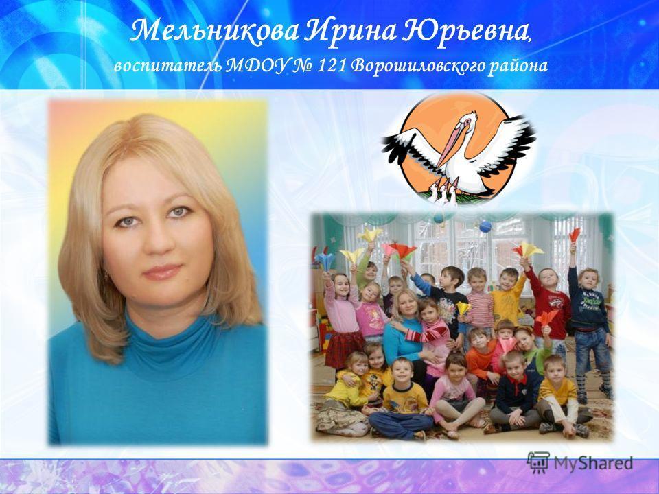Мельникова Ирина Юрьевна, воспитатель МДОУ 121 Ворошиловского района