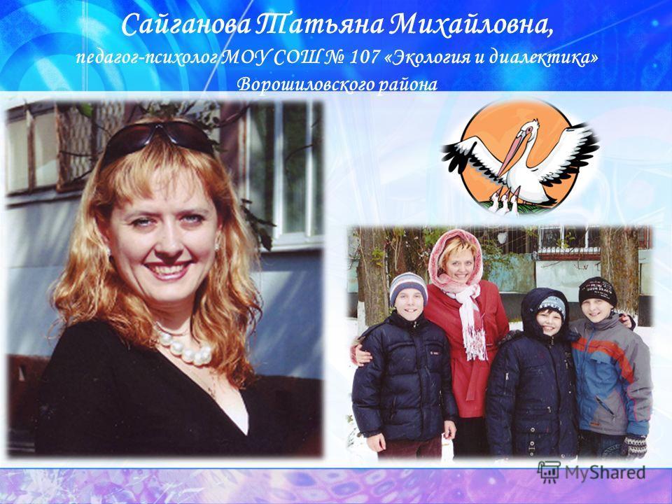 Сайганова Татьяна Михайловна, педагог-психолог МОУ СОШ 107 «Экология и диалектика» Ворошиловского района