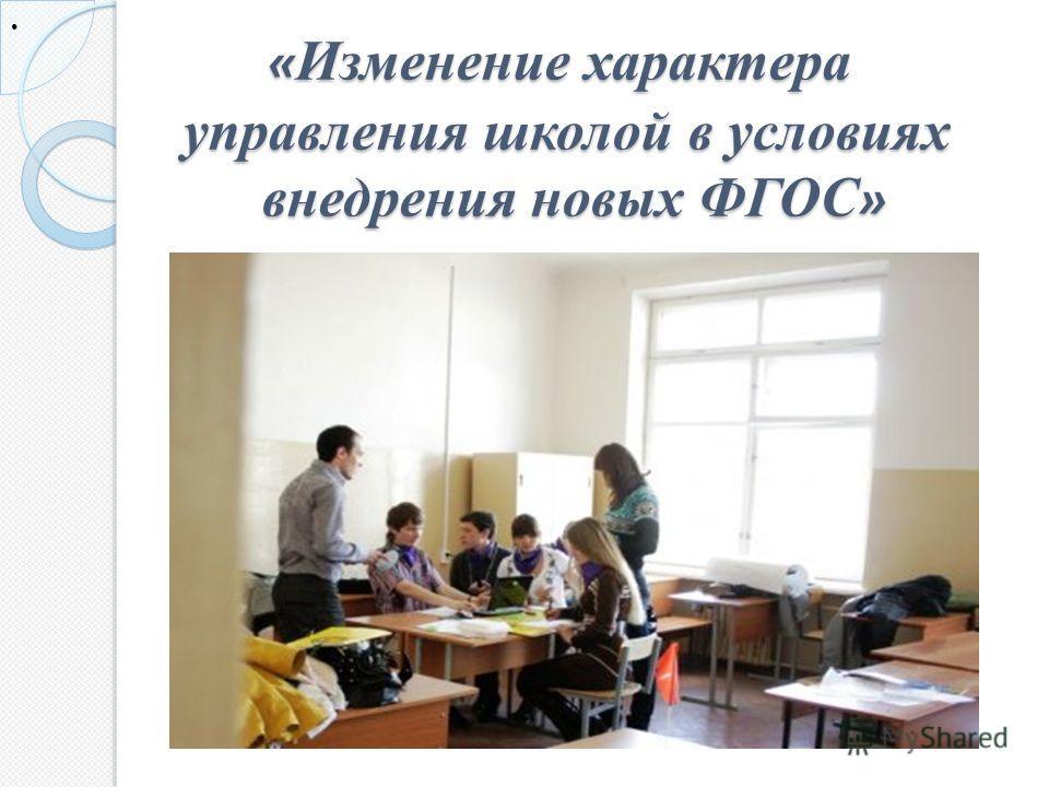 « Изменение характера управления школой в условиях внедрения новых ФГОС » « Изменение характера управления школой в условиях внедрения новых ФГОС »