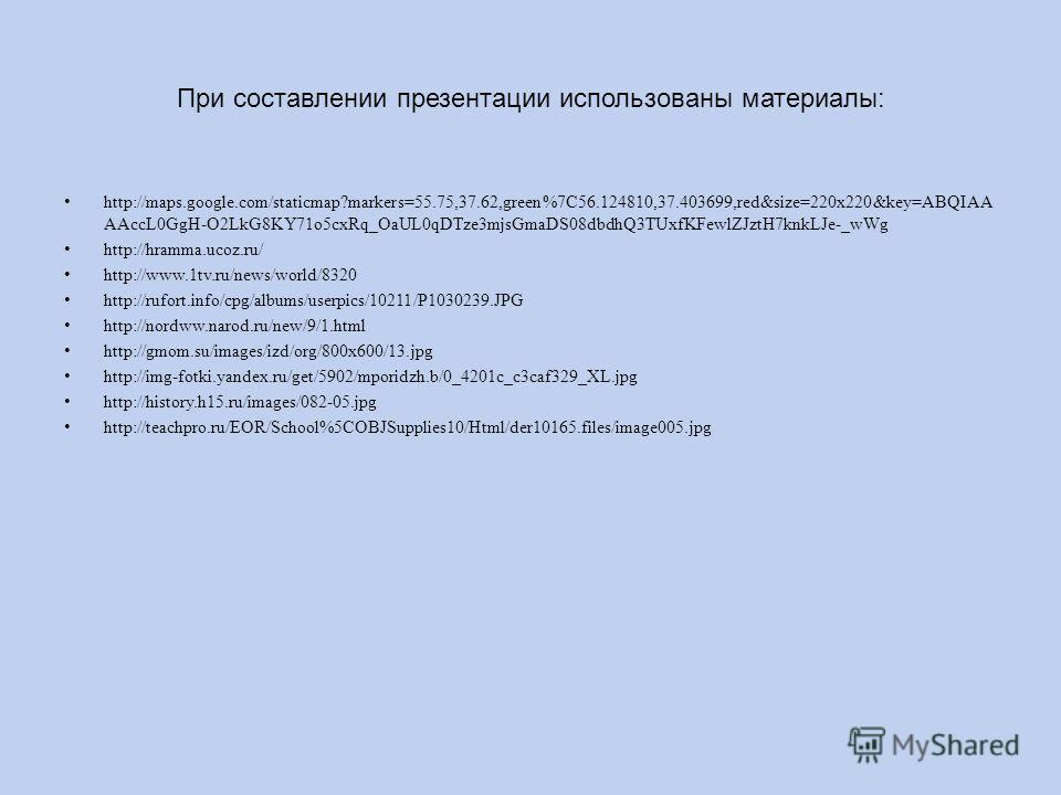 При составлении презентации использованы материалы: http://maps.google.com/staticmap?markers=55.75,37.62,green%7C56.124810,37.403699,red&size=220x220&key=ABQIAA AAccL0GgH-O2LkG8KY71o5cxRq_OaUL0qDTze3mjsGmaDS08dbdhQ3TUxfKFewlZJztH7knkLJe-_wWg http://h