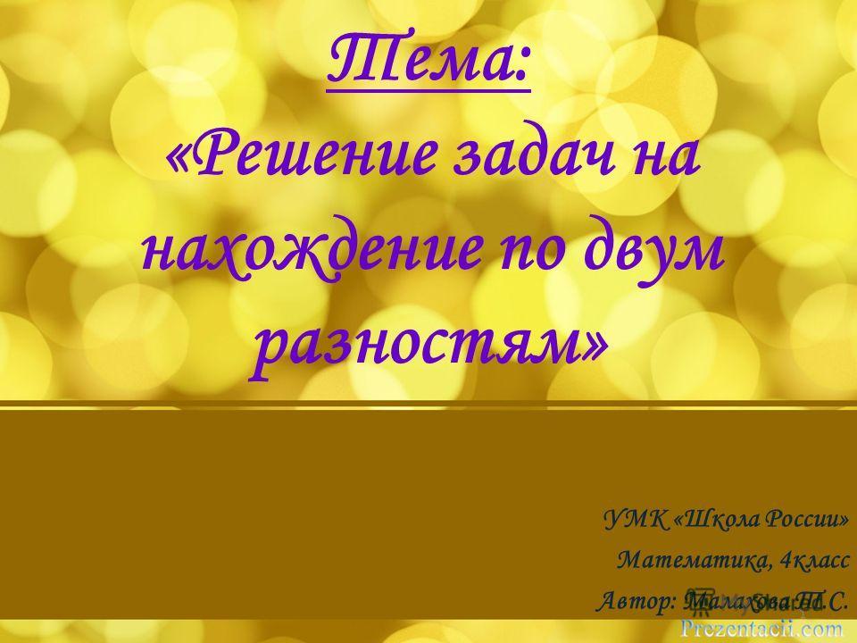 Тема: «Решение задач на нахождение по двум разностям» УМК «Школа России» Математика, 4класс Автор: Малахова Т.С. 1