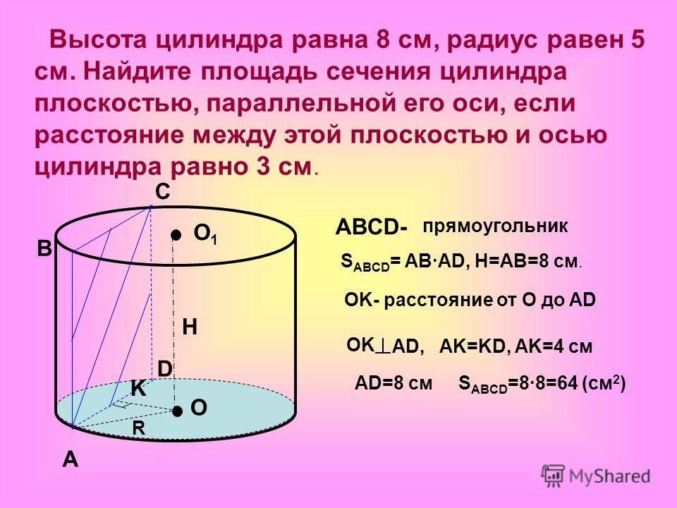 Высота цилиндра равна 8 см, радиус равен 5 см. Найдите площадь сечения цилиндра плоскостью, параллельной его оси, если расстояние между этой плоскостью и осью цилиндра равно 3 см. O O1O1 A B C D K ABCD- прямоугольник S ABCD = AB·AD, H=AB=8 см. H OK-