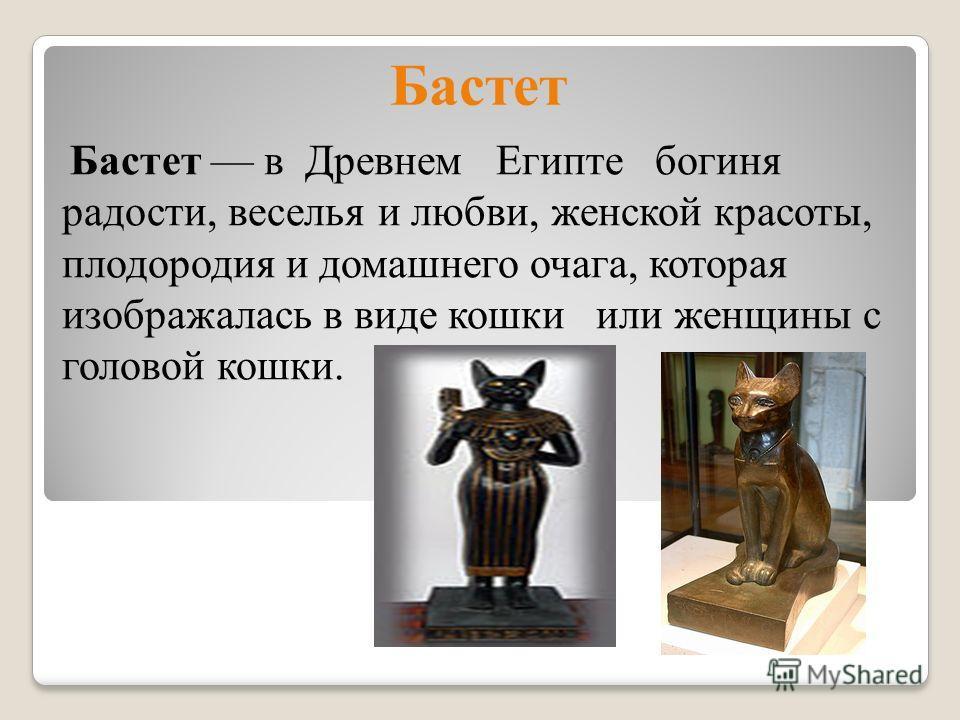 Бастет Бастет в Древнем Египте богиня радости, веселья и любви, женской красоты, плодородия и домашнего очага, которая изображалась в виде кошки или женщины с головой кошки.