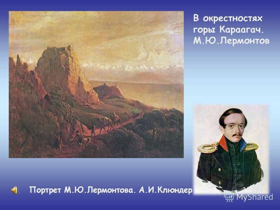 В окрестностях горы Караагач. М.Ю.Лермонтов Портрет М.Ю.Лермонтова. А.И.Клюндер