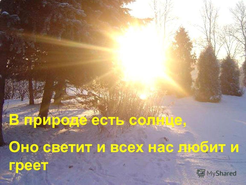 В природе есть солнце, Оно светит и всех нас любит и греет