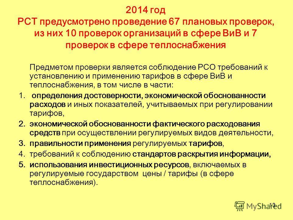 13 2014 год РСТ предусмотрено проведение 67 плановых проверок, из них 10 проверок организаций в сфере ВиВ и 7 проверок в сфере теплоснабжения Предметом проверки является соблюдение РСО требований к установлению и применению тарифов в сфере ВиВ и тепл