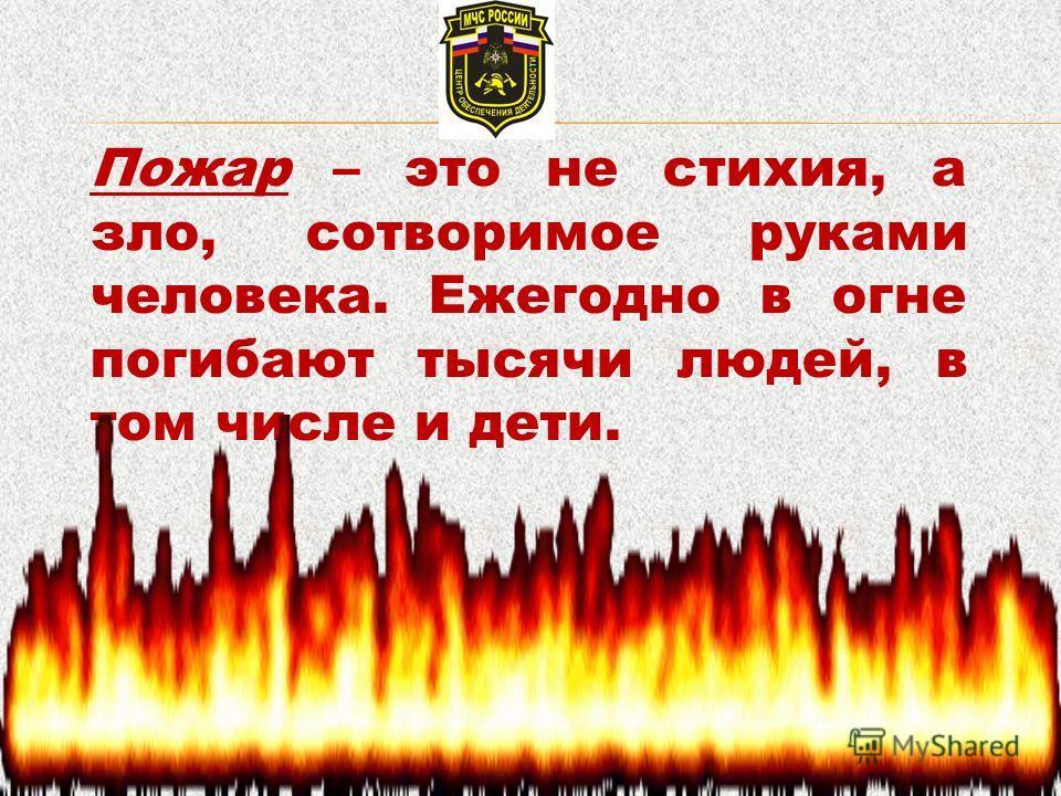 Пожар – это не стихия, а зло, сотворимое руками человека. Ежегодно в огне погибают тысячи людей, в том числе и дети.