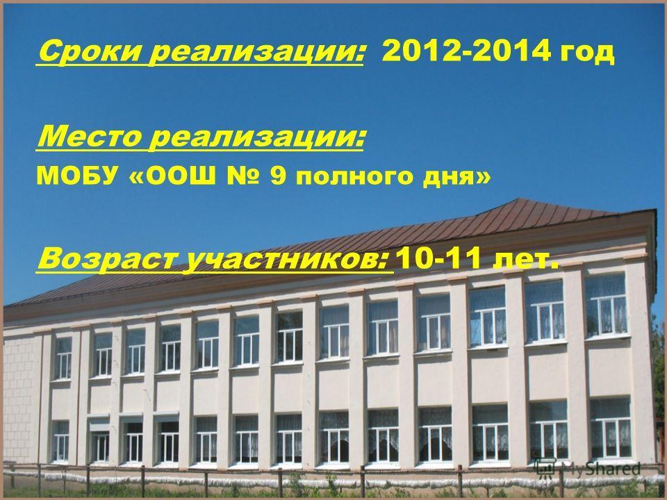 Сроки реализации: 2012-2014 год Место реализации: МОБУ «ООШ 9 полного дня» Возраст участников: 10-11 лет.