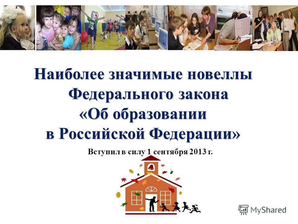 Наиболее значимые новеллы Федерального закона «Об образовании в Российской Федерации» Вступил в силу 1 сентября 2013 г.