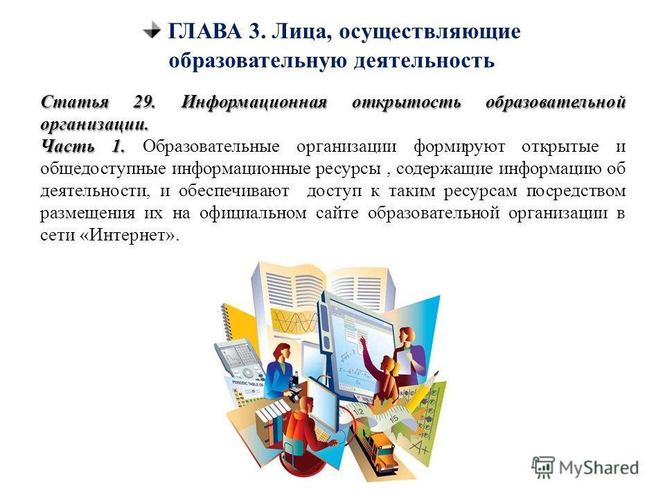 ГЛАВА 3. Лица, осуществляющие образовательную деятельность Статья 29. Информационная открытость образовательной организации. Часть 1. Часть 1. Образовательные организации формируют открытые и общедоступные информационные ресурсы, содержащие информаци