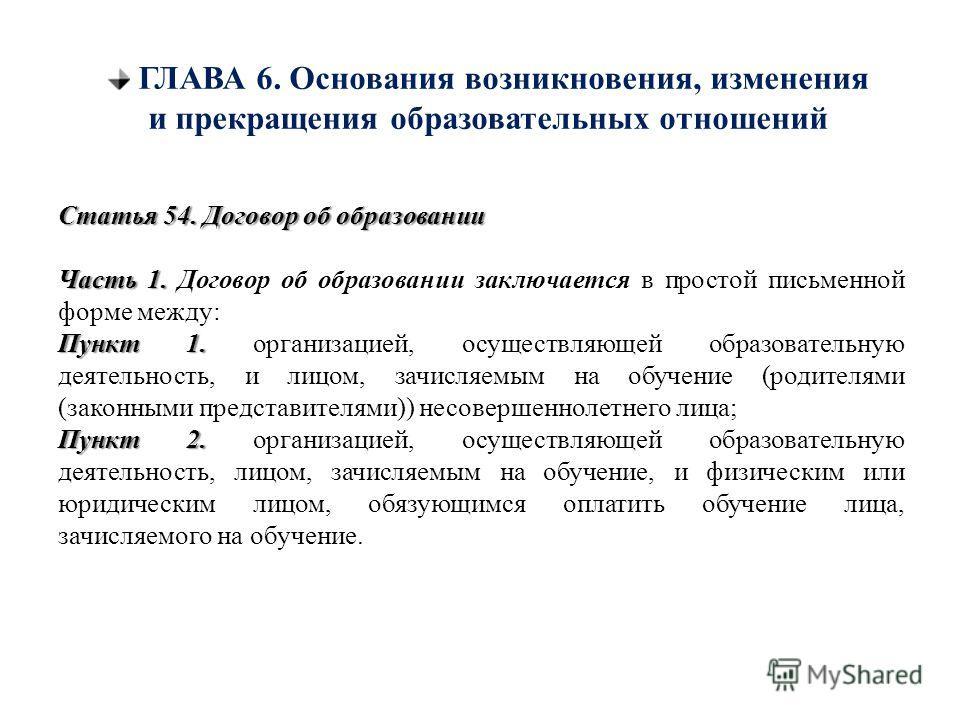 ГЛАВА 6. Основания возникновения, изменения и прекращения образовательных отношений Статья 54. Договор об образовании Часть 1. Часть 1. Договор об образовании заключается в простой письменной форме между: Пункт 1. Пункт 1. организацией, осуществляюще