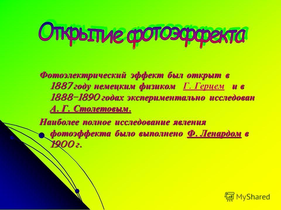 Фотоэлектрический эффект был открыт в 1887 году немецким физиком и в 1888–1890 годах экспериментально исследован А. Г. Столетовым. Фотоэлектрический эффект был открыт в 1887 году немецким физиком Г. Герцем и в 1888–1890 годах экспериментально исследо
