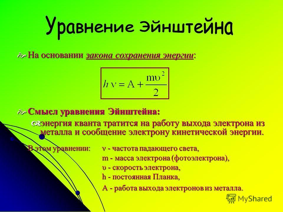 На основании закона сохранения энергии: На основании закона сохранения энергии: Смысл уравнения Эйнштейна: Смысл уравнения Эйнштейна: энергия кванта тратится на работу выхода электрона из металла и сообщение электрону кинетической энергии. энергия кв