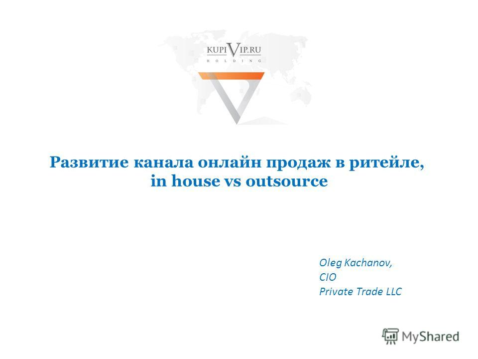 Развитие канала онлайн продаж в ритейле, in house vs outsource Oleg Kachanov, CIO Private Trade LLC