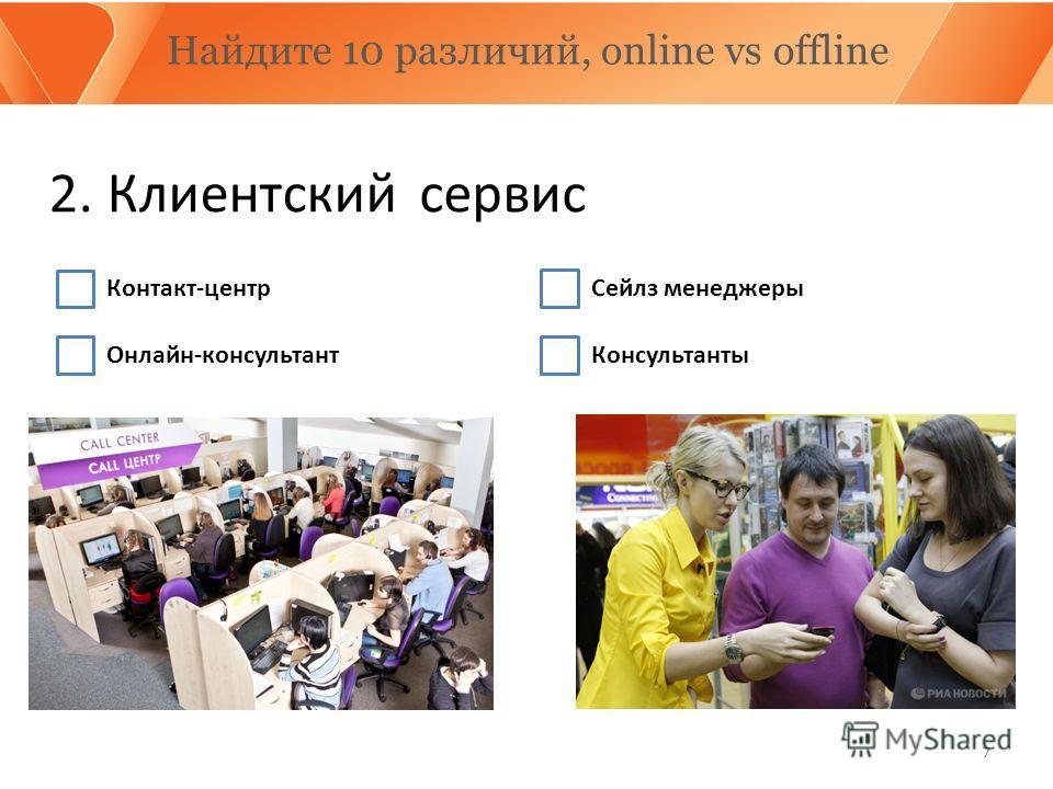 7 Найдите 10 различий, online vs offline 2. Клиентский Контакт-центр Онлайн-консультант сервис Сейлз менеджеры Консультанты