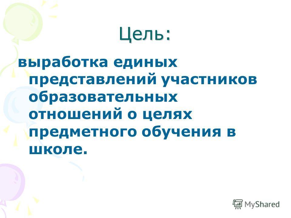 Цель: выработка единых представлений участников образовательных отношений о целях предметного обучения в школе.