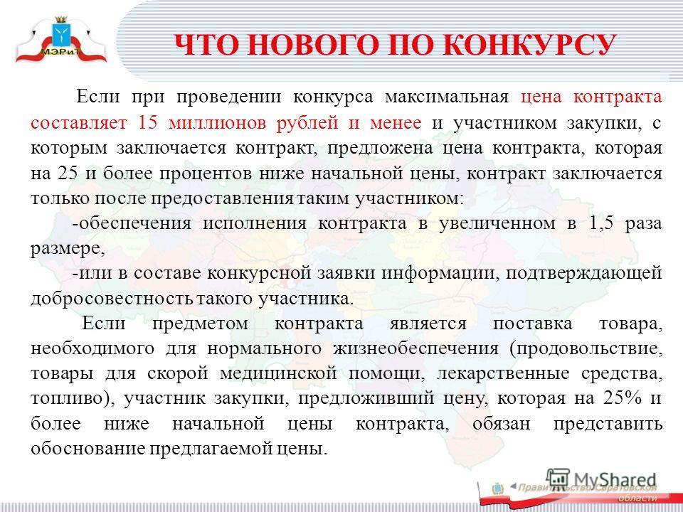 Если при проведении конкурса максимальная цена контракта составляет 15 миллионов рублей и менее и участником закупки, с которым заключается контракт, предложена цена контракта, которая на 25 и более процентов ниже начальной цены, контракт заключается