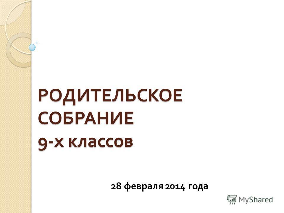 РОДИТЕЛЬСКОЕ СОБРАНИЕ 9- х классов 28 февраля 2014 года