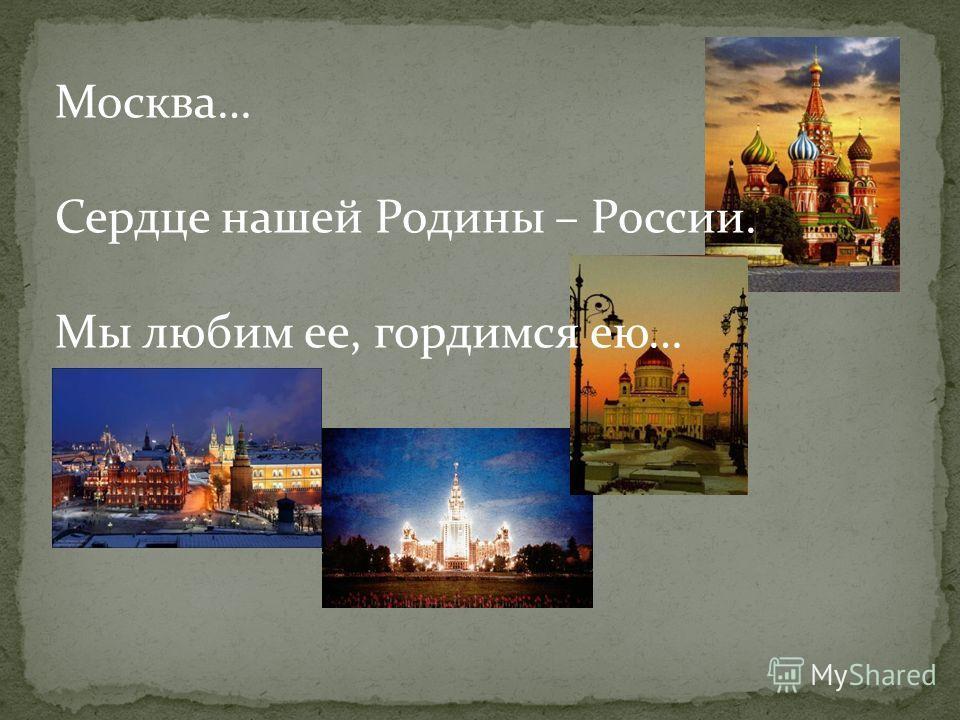 Москва… Сердце нашей Родины – России. Мы любим ее, гордимся ею…