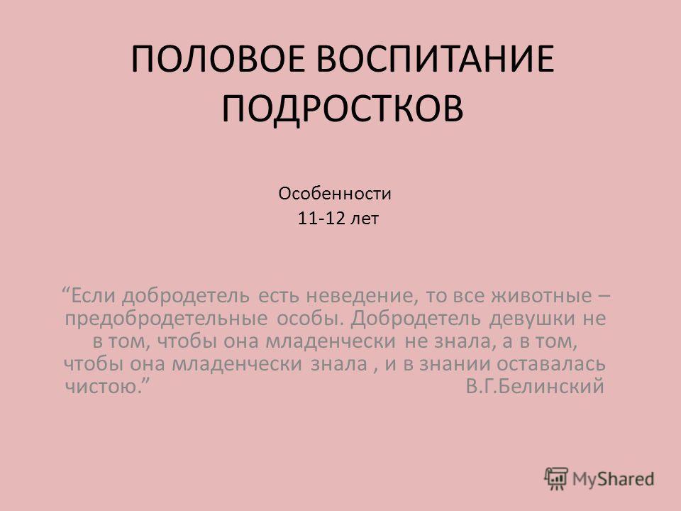 ПОЛОВОЕ ВОСПИТАНИЕ ПОДРОСТКОВ Особенности 11-12 лет Если добродетель есть неведение, то все животные – предобродетельные особы. Добродетель девушки не в том, чтобы она младенчески не знала, а в том, чтобы она младенчески знала, и в знании оставалась