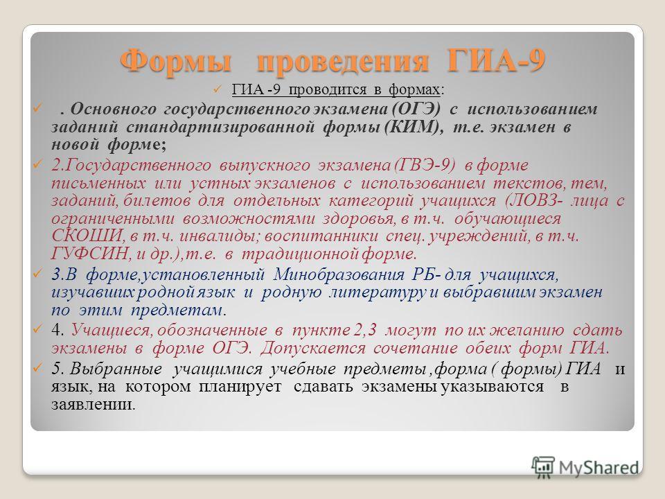 Формы проведения ГИА-9 ГИА -9 проводится в формах: 1. Основного государственного экзамена (ОГЭ) с использованием заданий стандартизированной формы (КИМ), т.е. экзамен в новой форме; 2.Государственного выпускного экзамена (ГВЭ-9) в форме письменных ил