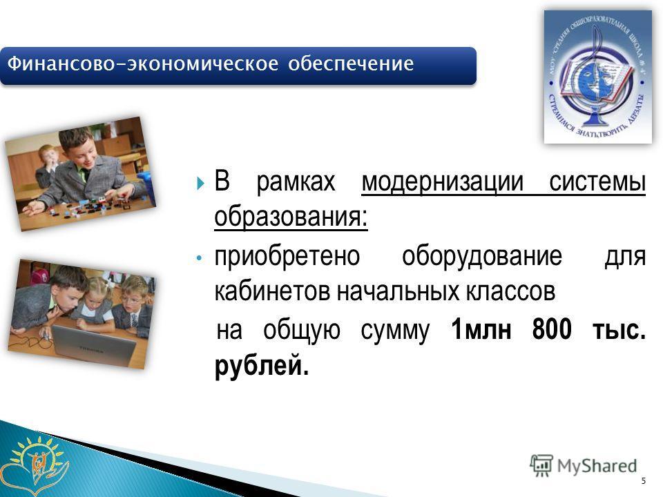 В рамках модернизации системы образования: приобретено оборудование для кабинетов начальных классов на общую сумму 1млн 800 тыс. рублей. 5 Финансово-экономическое обеспечение