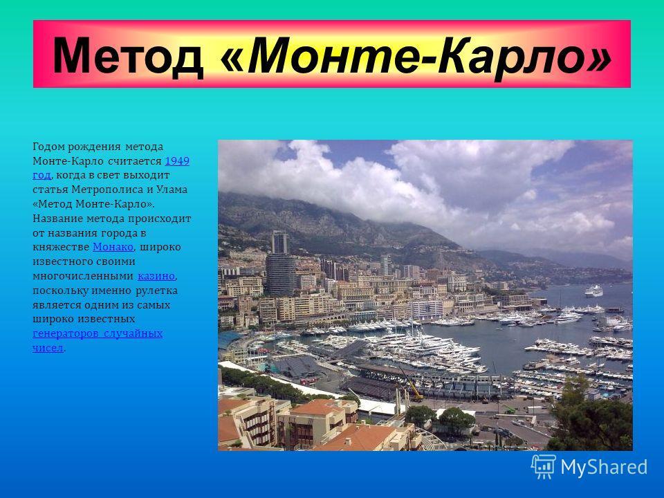 Метод «Монте-Карло» Годом рождения метода Монте - Карло считается 1949 год, когда в свет выходит статья Метрополиса и Улама « Метод Монте - Карло ». Название метода происходит от названия города в княжестве Монако, широко известного своими многочисле