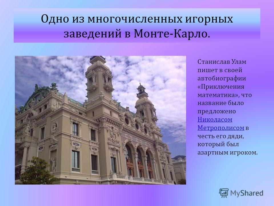 Одно из многочисленных игорных заведений в Монте - Карло. Станислав Улам пишет в своей автобиографии « Приключения математика », что название было предложено Николасом Метрополисом в честь его дяди, который был азартным игроком. Николасом Метрополисо