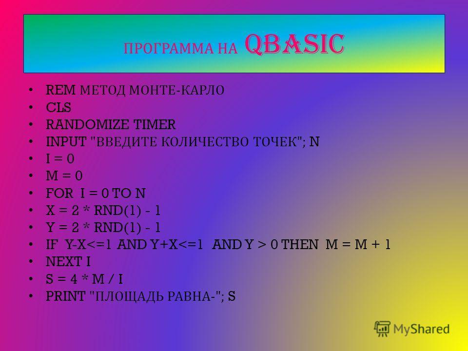 ПРОГРАММА НА QBASIC REM МЕТОД МОНТЕ - КАРЛО CLS RANDOMIZE TIMER INPUT  ВВЕДИТЕ КОЛИЧЕСТВО ТОЧЕК ; N I = 0 M = 0 FOR I = 0 TO N X = 2 * RND(1) - 1 Y = 2 * RND(1) - 1 IF Y-X 0 THEN M = M + 1 NEXT I S = 4 * M / I PRINT  ПЛОЩАДЬ РАВНА -; S