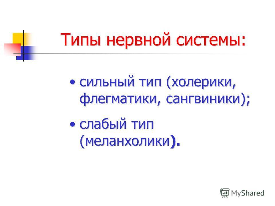 Типы нервной системы: сильный тип (холерики, флегматики, сангвиники);сильный тип (холерики, флегматики, сангвиники); слабый тип (меланхолики).слабый тип (меланхолики).