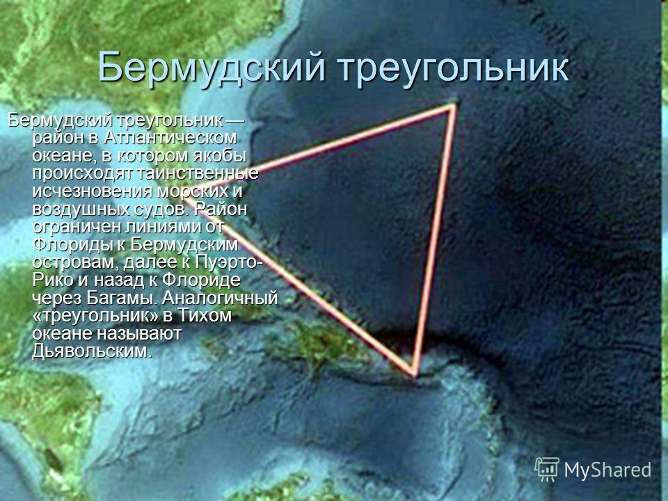 Бермудский треугольник Бермудский треугольник район в Атлантическом океане, в котором якобы происходят таинственные исчезновения морских и воздушных судов. Район ограничен линиями от Флориды к Бермудским островам, далее к Пуэрто- Рико и назад к Флори
