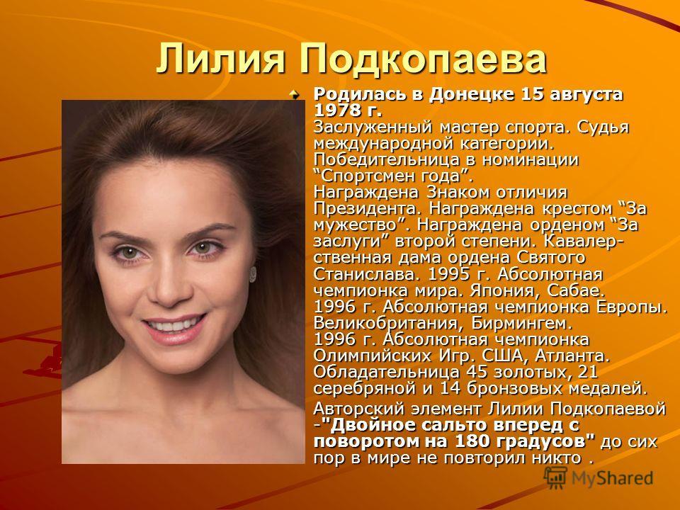 Лилия Подкопаева Родилась в Донецке 15 августа 1978 г. Заслуженный мастер спорта. Судья международной категории. Победительница в номинации Спортсмен года. Награждена Знаком отличия Президента. Награждена крестом За мужество. Награждена орденом За за