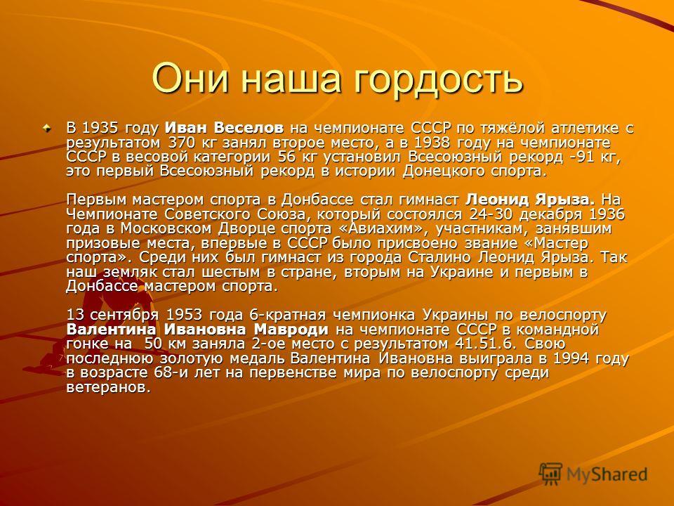 Они наша гордость В 1935 году Иван Веселов на чемпионате СССР по тяжёлой атлетике с результатом 370 кг занял второе место, а в 1938 году на чемпионате СССР в весовой категории 56 кг установил Всесоюзный рекорд -91 кг, это первый Всесоюзный рекорд в и
