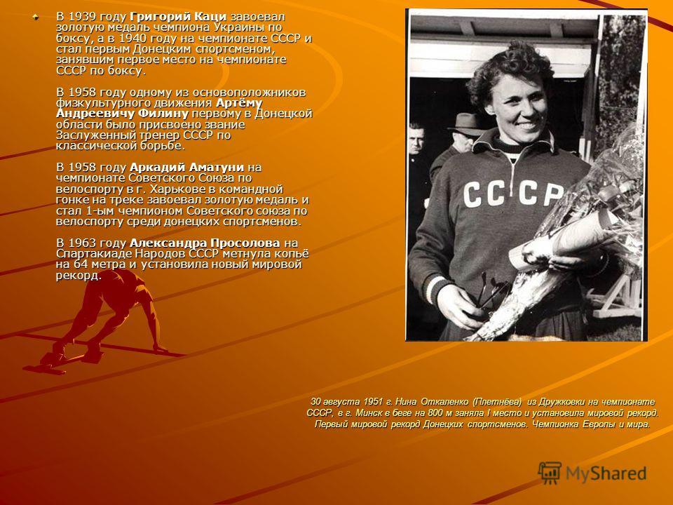 30 августа 1951 г. Нина Откаленко (Плетнёва) из Дружковки на чемпионате СССР, в г. Минск в беге на 800 м заняла I место и установила мировой рекорд. Первый мировой рекорд Донецких спортсменов. Чемпионка Европы и мира. В 1939 году Григорий Каци завоев