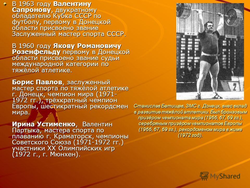 Станислав Батищев, ЗМС г. Донецк, внес вклад в развитие тяжёлой атлетики. Был бронзовым призёром чемпионата мира (1966, 67, 69 гг.), серебряным призёром чемпионатов Европы (1966, 67, 69 гг.), рекордсменом мира в жиме (1972 год). В 1963 году Валентину