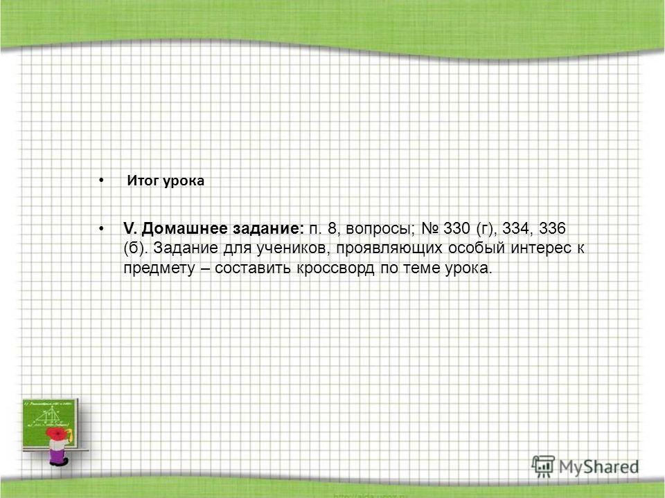 Итог урока V. Домашнее задание: п. 8, вопросы; 330 (г), 334, 336 (б). Задание для учеников, проявляющих особый интерес к предмету – составить кроссворд по теме урока.