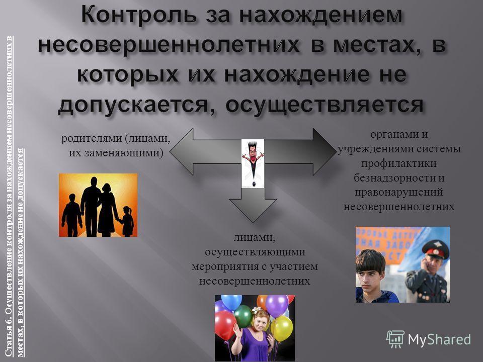 Статья 6. Осуществление контроля за нахождением несовершеннолетних в местах, в которых их нахождение не допускается родителями ( лицами, их заменяющими ) лицами, осуществляющими мероприятия с участием несовершеннолетних органами и учреждениями систем