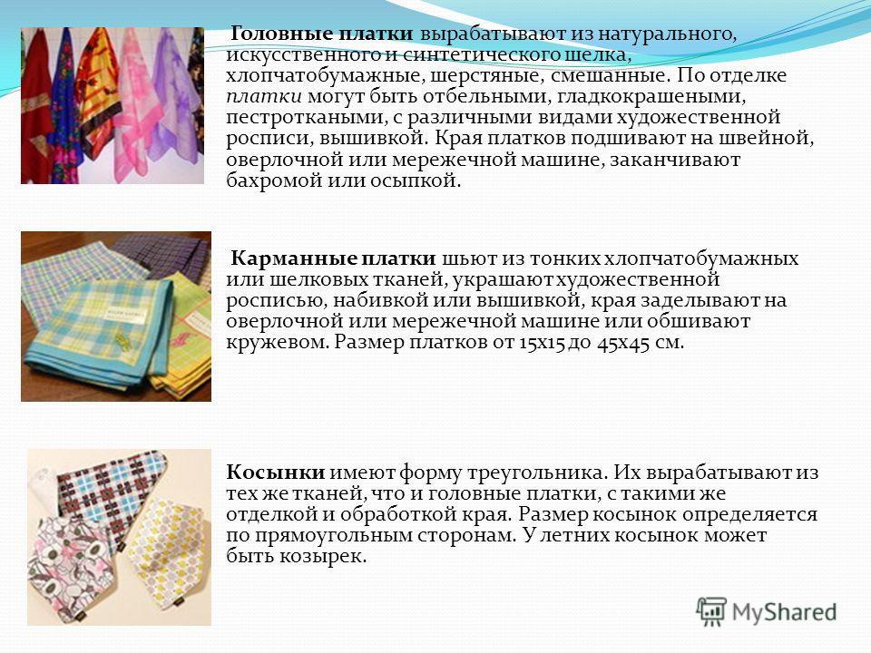 Головные платки вырабатывают из натурального, искусственного и синтетического шелка, хлопчатобумажные, шерстяные, смешанные. По отделке платки могут быть отбельными, гладкокрашеными, пестроткаными, с различными видами художественной росписи, вышивкой