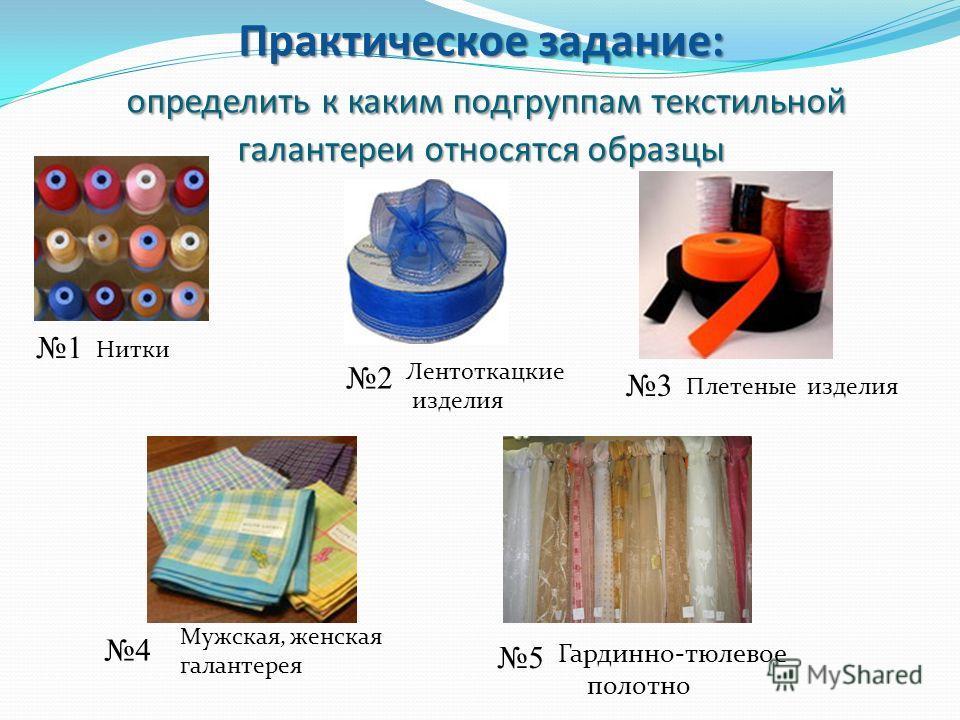 Практическое задание: определить к каким подгруппам текстильной галантереи относятся образцы 1 2 4 3 Нитки Плетеные изделия Лентоткацкие изделия Мужская, женская галантерея Гардинно-тюлевое полотно 5