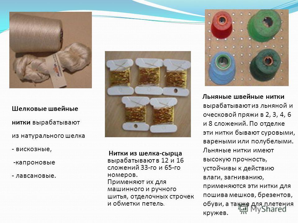 Шелковые швейные нитки вырабатывают из натурального шелка - вискозные, -капроновые - лавсановые. Нитки из шелка-сырца вырабатывают в 12 и 16 сложений 33-го и 65-го номеров. Применяют их для машинного и ручного шитья, отделочных строчек и обметки пете
