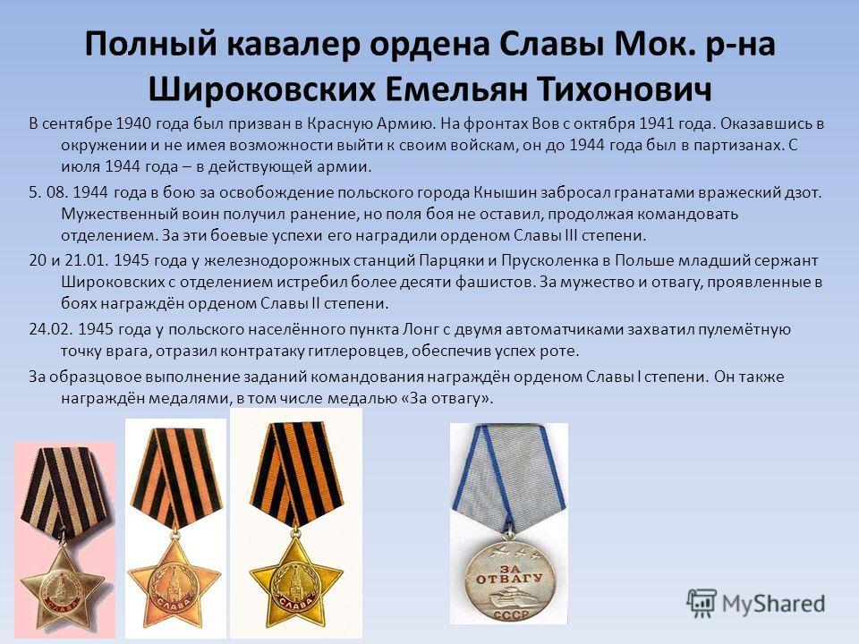 Полный кавалер ордена Славы Мок. р-на Широковских Емельян Тихонович В сентябре 1940 года был призван в Красную Армию. На фронтах Вов с октября 1941 года. Оказавшись в окружении и не имея возможности выйти к своим войскам, он до 1944 года был в партиз