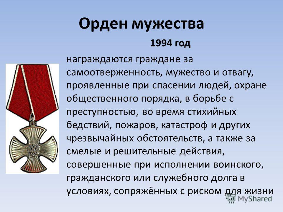 Орден мужества 1994 год награждаются граждане за самоотверженность, мужество и отвагу, проявленные при спасении людей, охране общественного порядка, в борьбе с преступностью, во время стихийных бедствий, пожаров, катастроф и других чрезвычайных обсто
