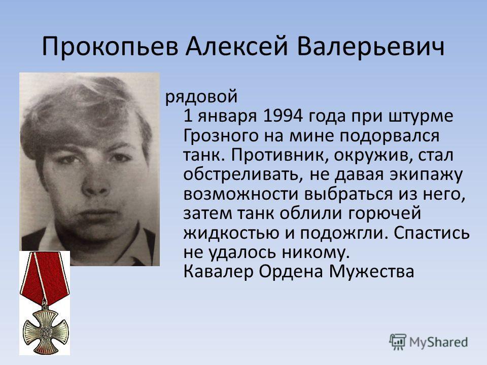 Прокопьев Алексей Валерьевич рядовой 1 января 1994 года при штурме Грозного на мине подорвался танк. Противник, окружив, стал обстреливать, не давая экипажу возможности выбраться из него, затем танк облили горючей жидкостью и подожгли. Спастись не уд