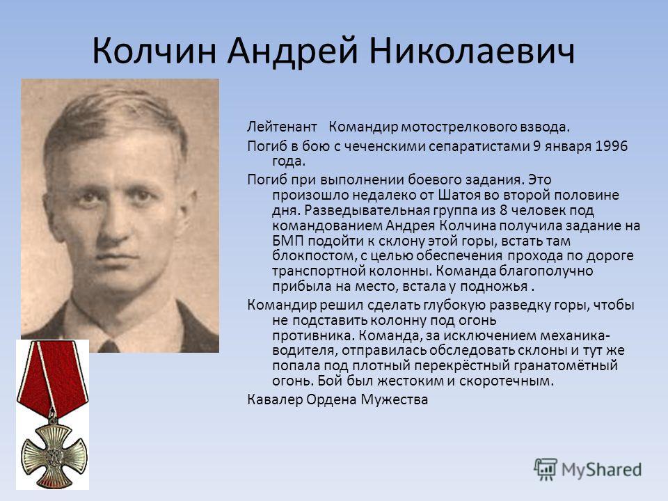 Колчин Андрей Николаевич Лейтенант Командир мотострелкового взвода. Погиб в бою с чеченскими сепаратистами 9 января 1996 года. Погиб при выполнении боевого задания. Это произошло недалеко от Шатоя во второй половине дня. Разведывательная группа из 8